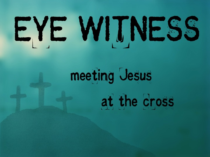 Eyewitness: Meeting Jesus at the Cross